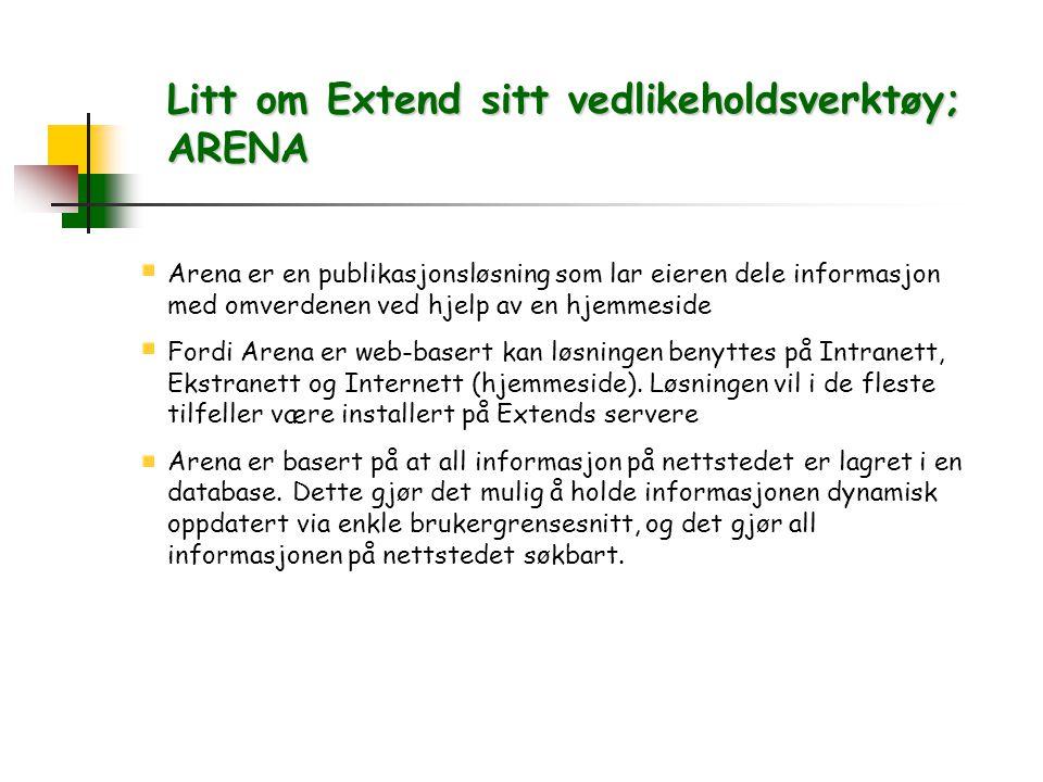 Litt om Extend sitt vedlikeholdsverktøy; ARENA Arena er en publikasjonsløsning som lar eieren dele informasjon med omverdenen ved hjelp av en hjemmeside Fordi Arena er web-basert kan løsningen benyttes på Intranett, Ekstranett og Internett (hjemmeside).