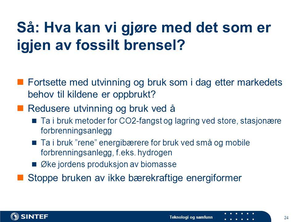Teknologi og samfunn 24 Så: Hva kan vi gjøre med det som er igjen av fossilt brensel?  Fortsette med utvinning og bruk som i dag etter markedets beho
