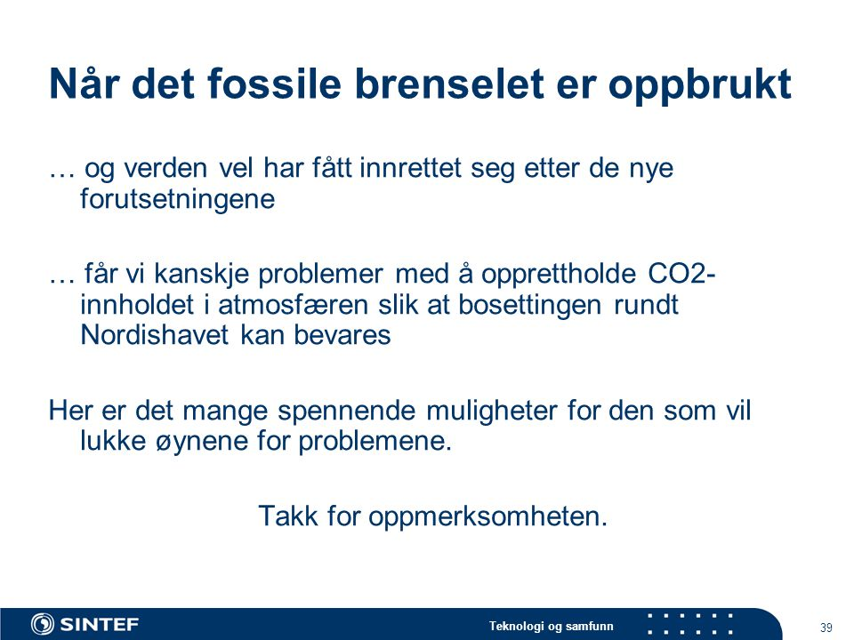 Teknologi og samfunn 39 Når det fossile brenselet er oppbrukt … og verden vel har fått innrettet seg etter de nye forutsetningene … får vi kanskje pro