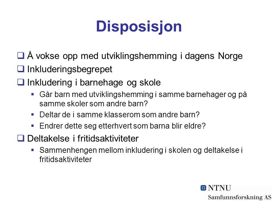 Disposisjon  Å vokse opp med utviklingshemming i dagens Norge  Inkluderingsbegrepet  Inkludering i barnehage og skole  Går barn med utviklingshemming i samme barnehager og på samme skoler som andre barn.