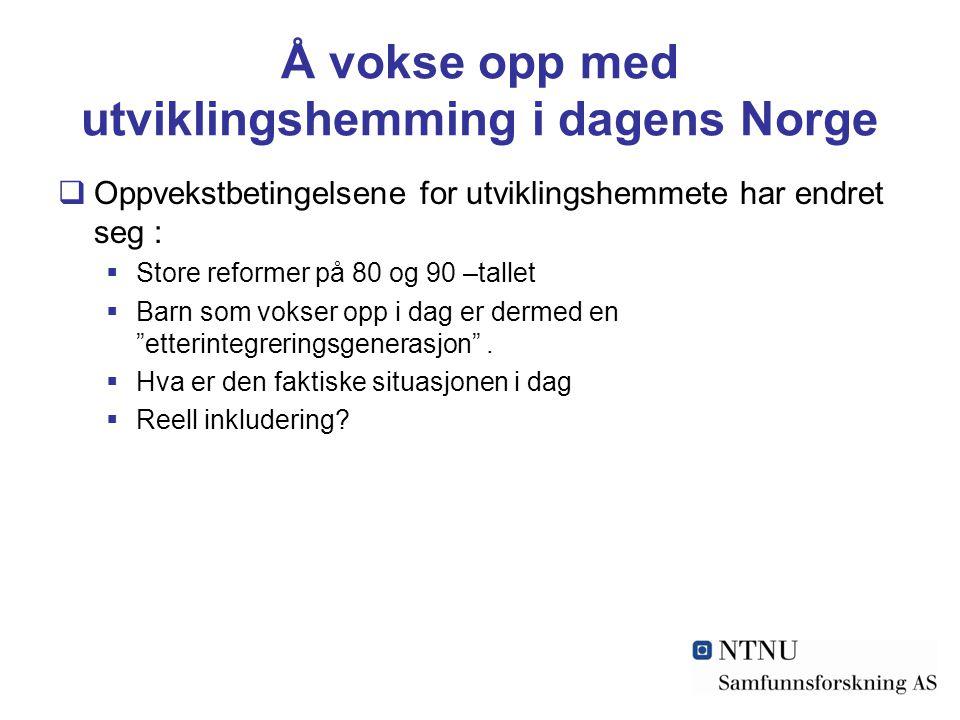 Å vokse opp med utviklingshemming i dagens Norge  Oppvekstbetingelsene for utviklingshemmete har endret seg :  Store reformer på 80 og 90 –tallet 