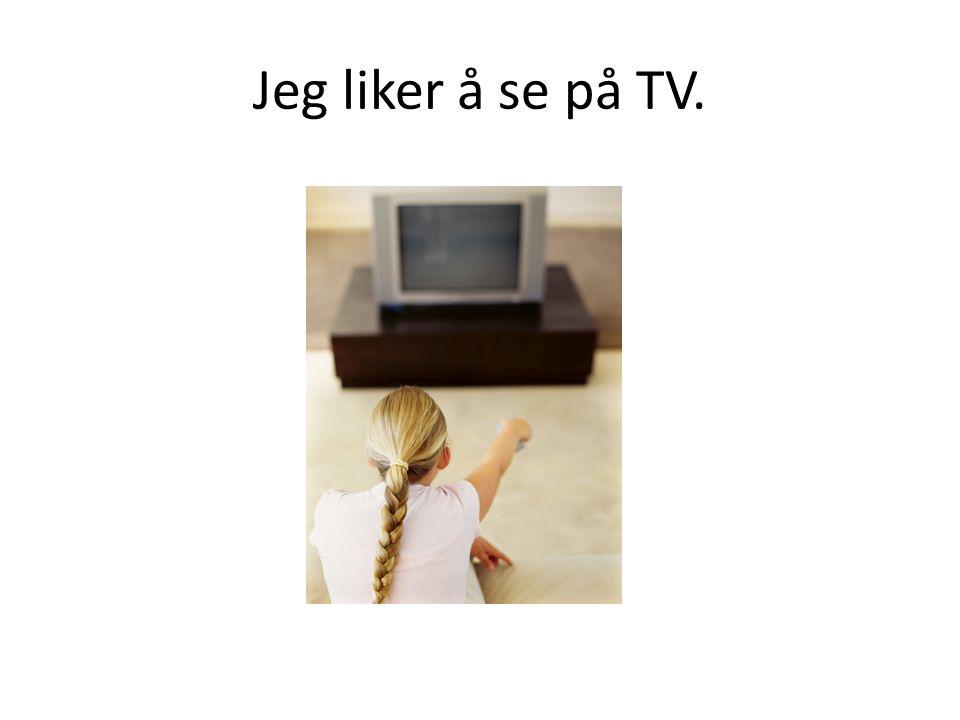 Jeg liker å se på TV.