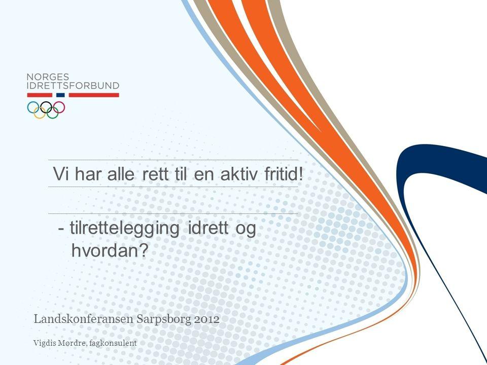 Vigdis Mørdre, fagkonsulent Vi har alle rett til en aktiv fritid! - tilrettelegging idrett og hvordan? Landskonferansen Sarpsborg 2012