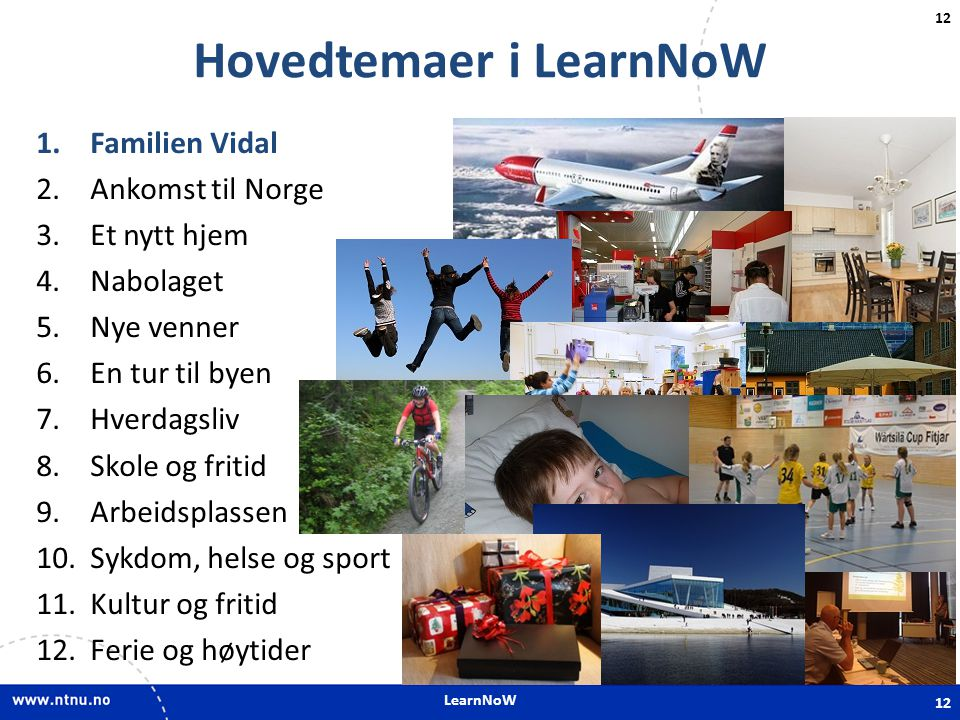 LearnNoW 12 Hovedtemaer i LearnNoW 1.Familien Vidal 2.Ankomst til Norge 3.Et nytt hjem 4.Nabolaget 5.Nye venner 6.En tur til byen 7.Hverdagsliv 8.Skol