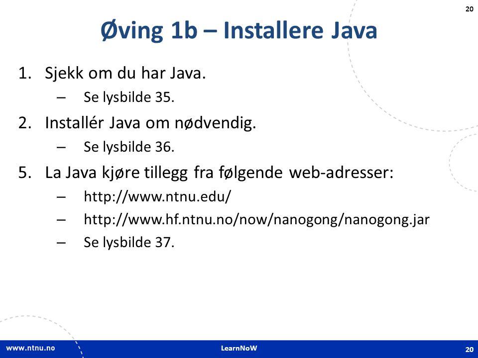 LearnNoW 20 Øving 1b – Installere Java 1.Sjekk om du har Java. – Se lysbilde 35. 2.Installér Java om nødvendig. – Se lysbilde 36. 5.La Java kjøre till