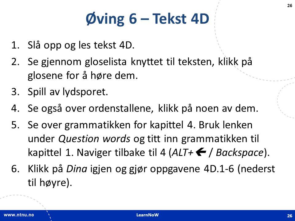 LearnNoW 26 Øving 6 – Tekst 4D 1.Slå opp og les tekst 4D. 2.Se gjennom gloselista knyttet til teksten, klikk på glosene for å høre dem. 3.Spill av lyd