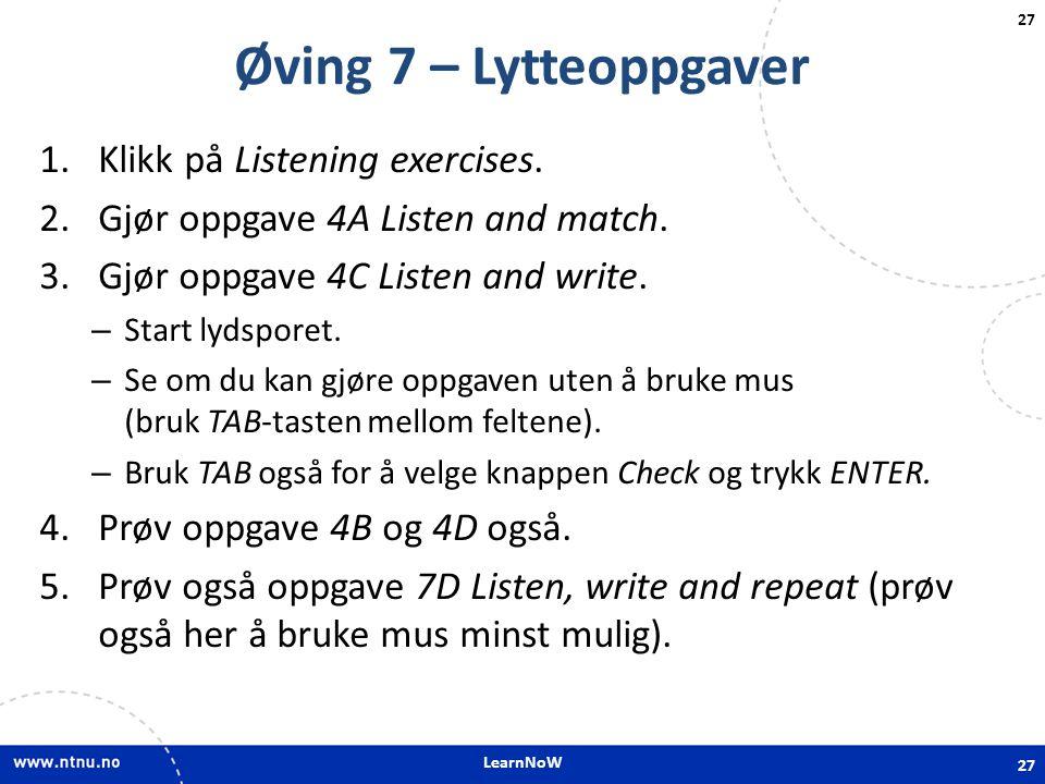 LearnNoW 27 Øving 7 – Lytteoppgaver 1.Klikk på Listening exercises. 2.Gjør oppgave 4A Listen and match. 3.Gjør oppgave 4C Listen and write. – Start ly