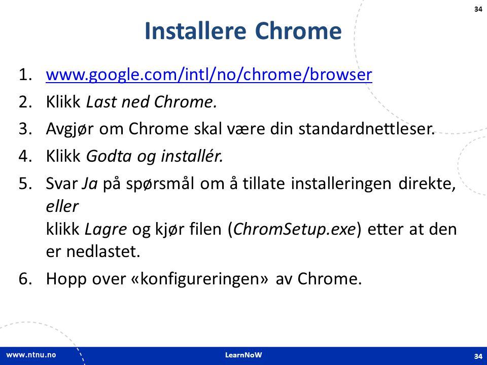 LearnNoW 34 Installere Chrome 1.www.google.com/intl/no/chrome/browserwww.google.com/intl/no/chrome/browser 2.Klikk Last ned Chrome. 3.Avgjør om Chrome