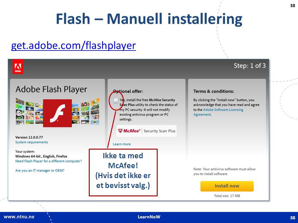 LearnNoW 38 Flash – Manuell installering get.adobe.com/flashplayer 38 Ikke ta med McAfee! (Hvis det ikke er et bevisst valg.)