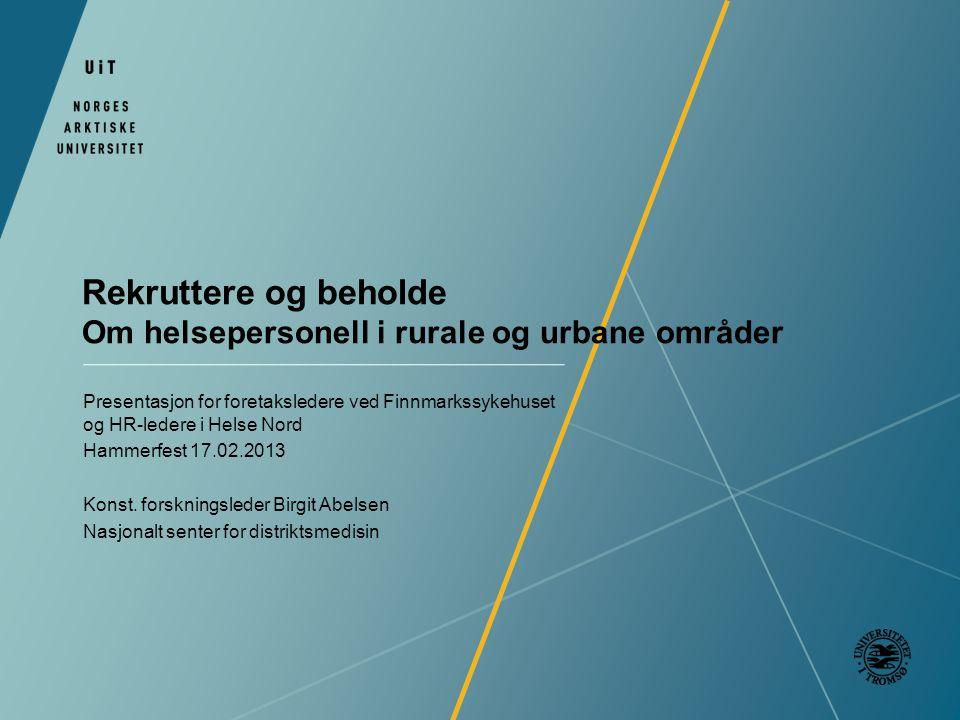 Rekruttere og beholde Om helsepersonell i rurale og urbane områder Presentasjon for foretaksledere ved Finnmarkssykehuset og HR-ledere i Helse Nord Hammerfest 17.02.2013 Konst.