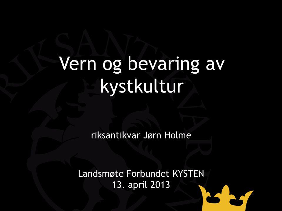 Vern og bevaring av kystkultur riksantikvar Jørn Holme Landsmøte Forbundet KYSTEN 13. april 2013