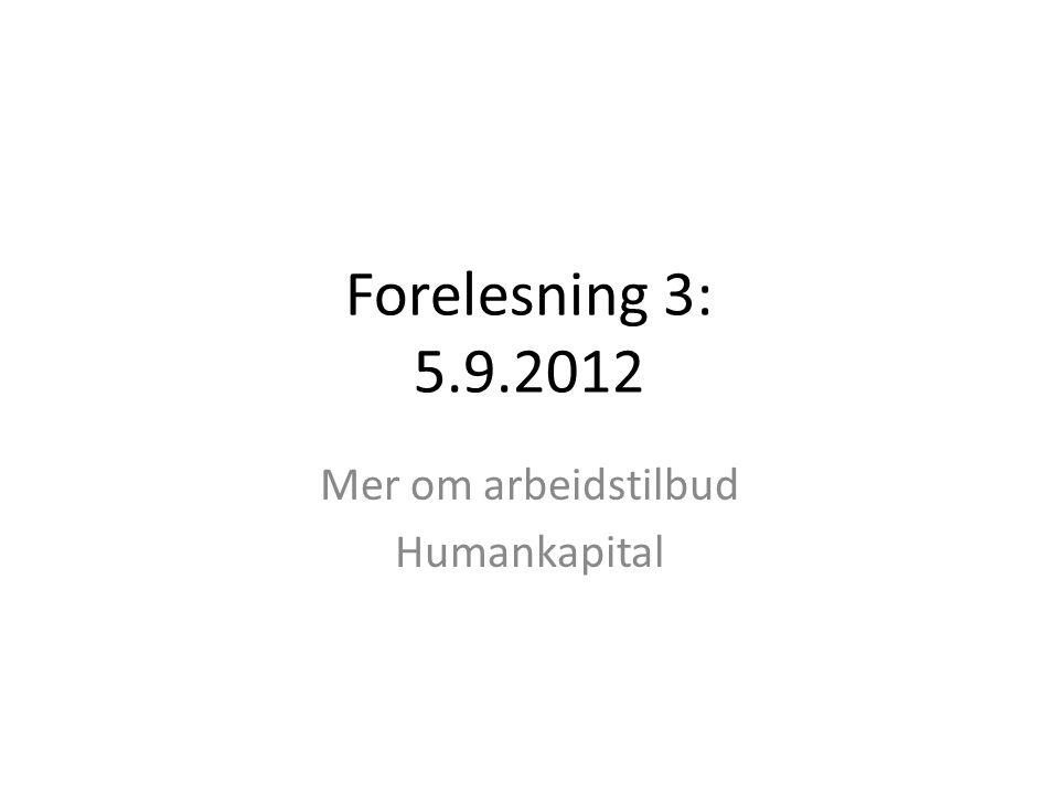 Forelesning 3: 5.9.2012 Mer om arbeidstilbud Humankapital