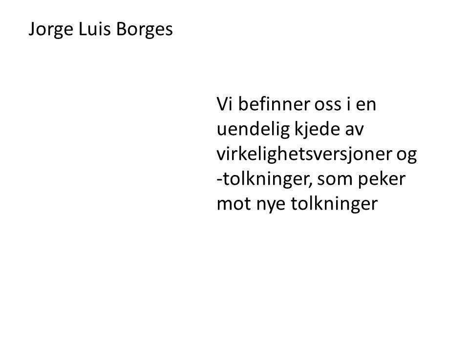 Jorge Luis Borges Vi befinner oss i en uendelig kjede av virkelighetsversjoner og -tolkninger, som peker mot nye tolkninger