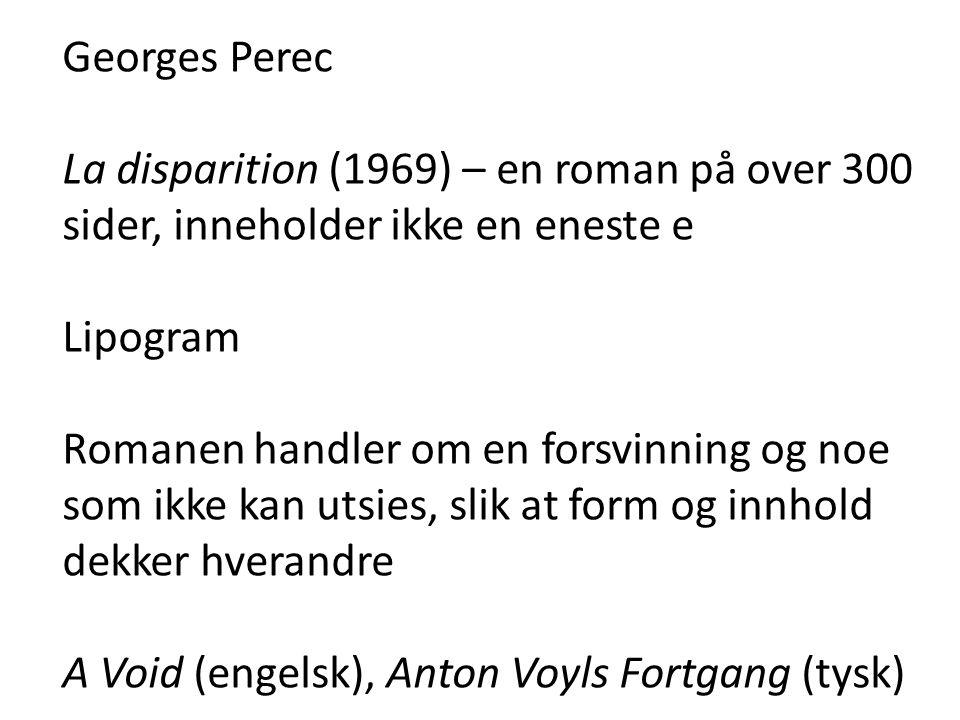 Georges Perec La disparition (1969) – en roman på over 300 sider, inneholder ikke en eneste e Lipogram Romanen handler om en forsvinning og noe som ikke kan utsies, slik at form og innhold dekker hverandre A Void (engelsk), Anton Voyls Fortgang (tysk)
