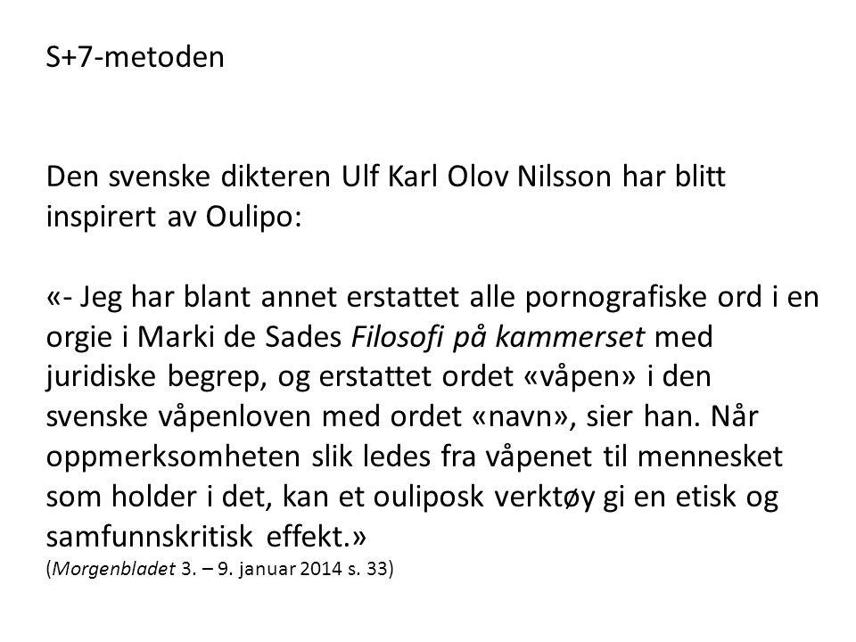 S+7-metoden Den svenske dikteren Ulf Karl Olov Nilsson har blitt inspirert av Oulipo: «- Jeg har blant annet erstattet alle pornografiske ord i en orgie i Marki de Sades Filosofi på kammerset med juridiske begrep, og erstattet ordet «våpen» i den svenske våpenloven med ordet «navn», sier han.