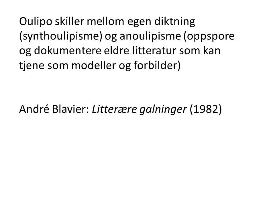 Oulipo skiller mellom egen diktning (synthoulipisme) og anoulipisme (oppspore og dokumentere eldre litteratur som kan tjene som modeller og forbilder) André Blavier: Litterære galninger (1982)