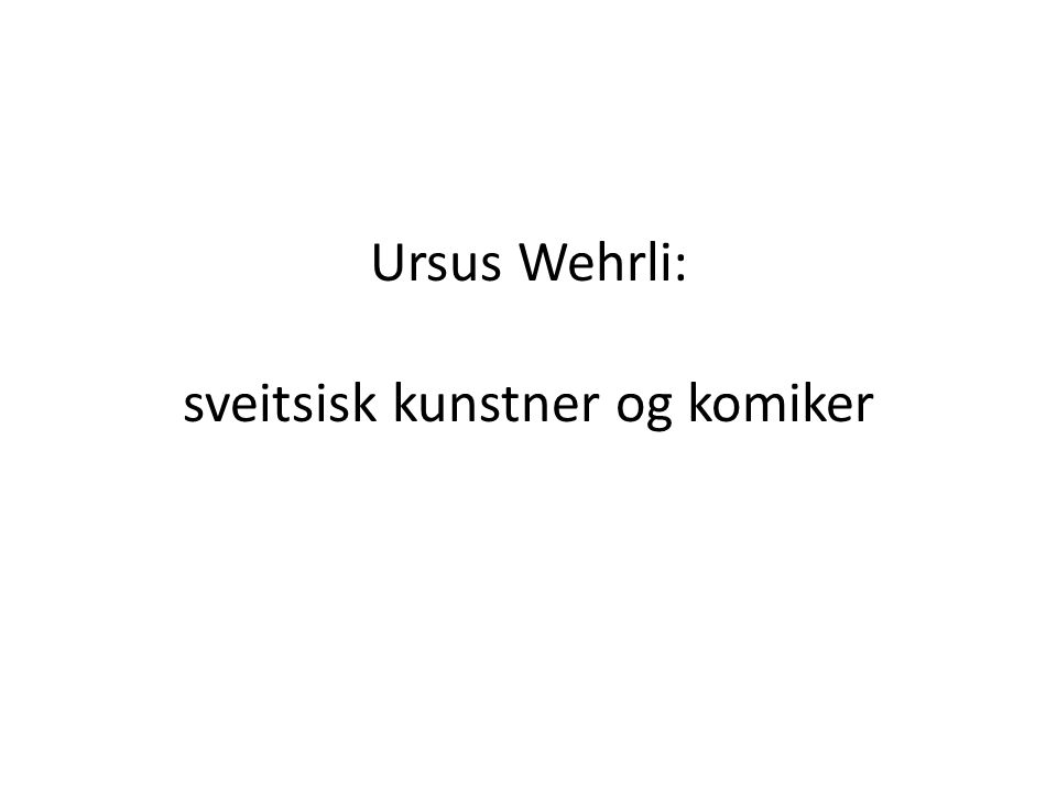 Ursus Wehrli: sveitsisk kunstner og komiker