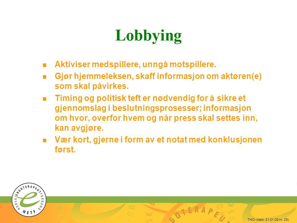 THO (dato: 21.01.08 nr. 29) Lobbying n Aktiviser medspillere, unngå motspillere. n Gjør hjemmeleksen, skaff informasjon om aktøren(e) som skal påvirke
