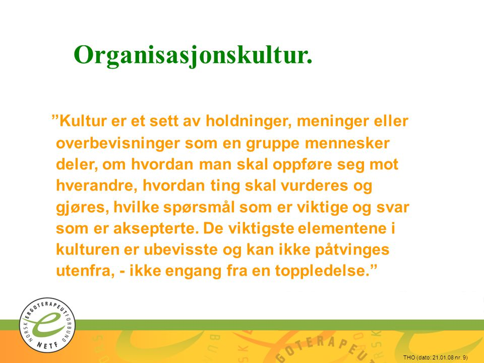 """THO (dato: 21.01.08 nr. 9) Organisasjonskultur. """"Kultur er et sett av holdninger, meninger eller overbevisninger som en gruppe mennesker deler, om hvo"""