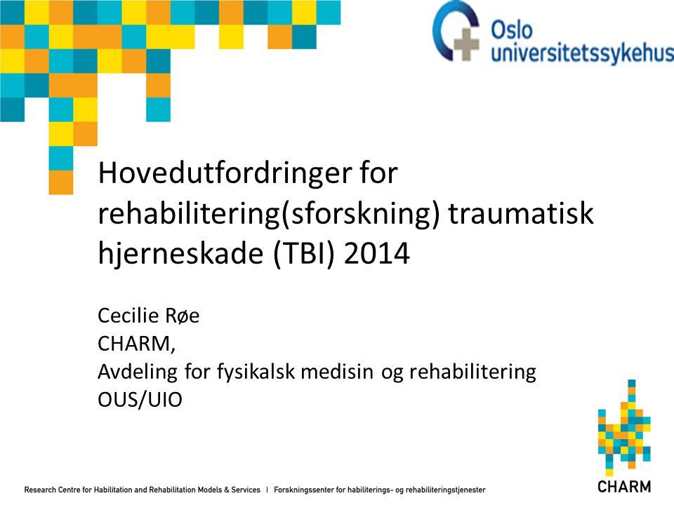Hovedutfordringer for rehabilitering(sforskning) traumatisk hjerneskade (TBI) 2014 Cecilie Røe CHARM, Avdeling for fysikalsk medisin og rehabilitering