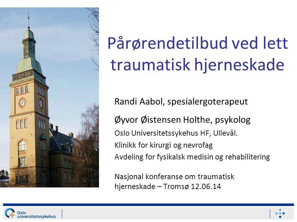 Pårørendetilbud ved lett traumatisk hjerneskade Randi Aabol, spesialergoterapeut Øyvor Øistensen Holthe, psykolog Oslo Universitetssykehus HF, Ullevål.