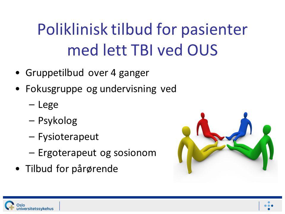 Poliklinisk tilbud for pasienter med lett TBI ved OUS •Gruppetilbud over 4 ganger •Fokusgruppe og undervisning ved –Lege –Psykolog –Fysioterapeut –Ergoterapeut og sosionom •Tilbud for pårørende