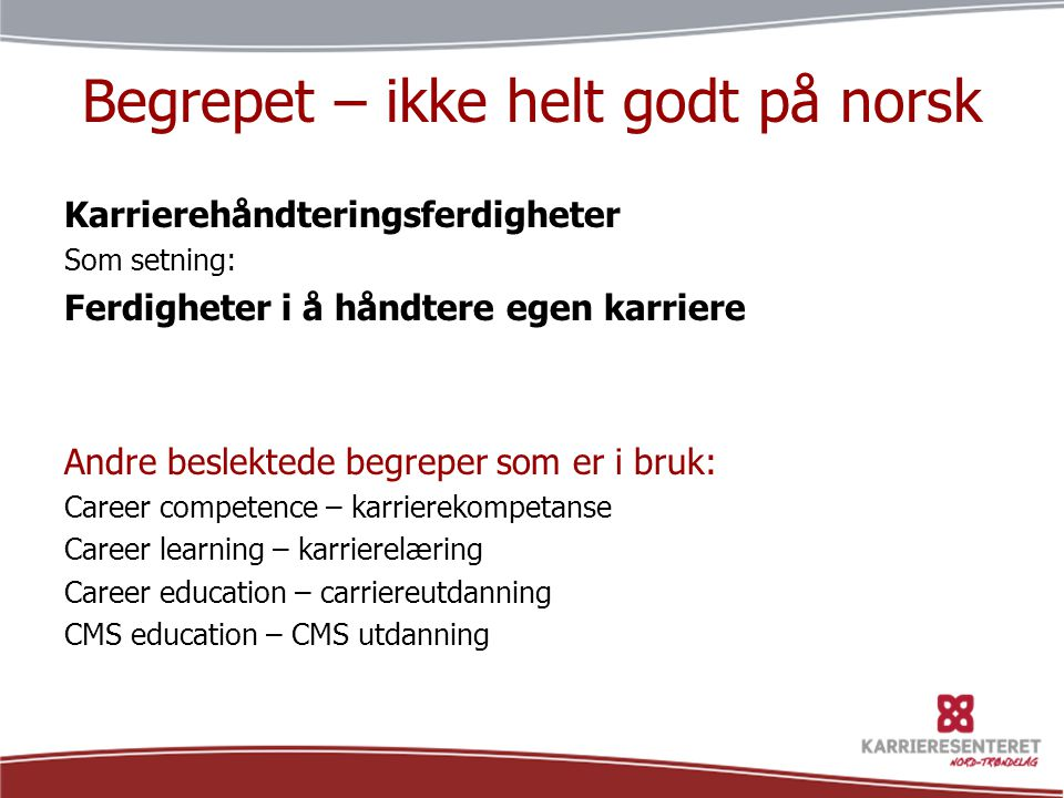 Begrepet – ikke helt godt på norsk Karrierehåndteringsferdigheter Som setning: Ferdigheter i å håndtere egen karriere Andre beslektede begreper som er i bruk: Career competence – karrierekompetanse Career learning – karrierelæring Career education – carriereutdanning CMS education – CMS utdanning