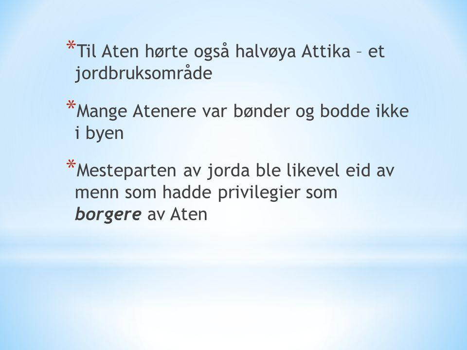 * Til Aten hørte også halvøya Attika – et jordbruksområde * Mange Atenere var bønder og bodde ikke i byen * Mesteparten av jorda ble likevel eid av me