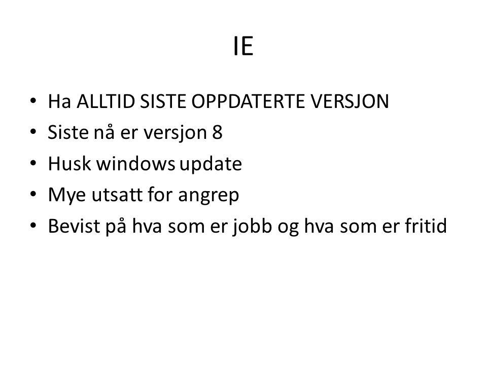 IE • Ha ALLTID SISTE OPPDATERTE VERSJON • Siste nå er versjon 8 • Husk windows update • Mye utsatt for angrep • Bevist på hva som er jobb og hva som er fritid