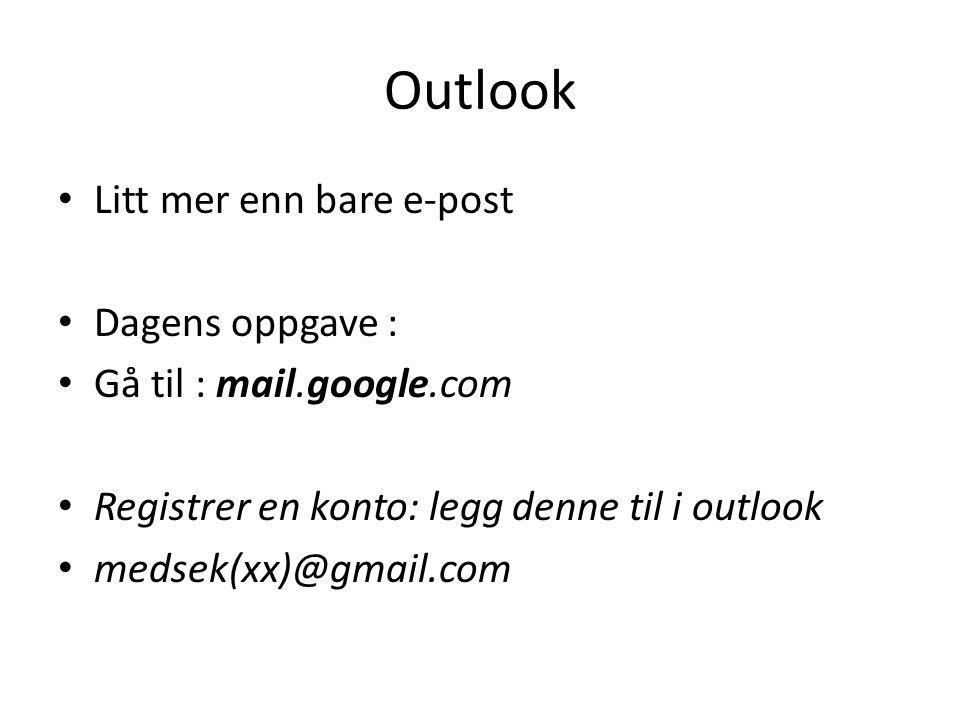 Outlook • Litt mer enn bare e-post • Dagens oppgave : • Gå til : mail.google.com • Registrer en konto: legg denne til i outlook • medsek(xx)@gmail.com