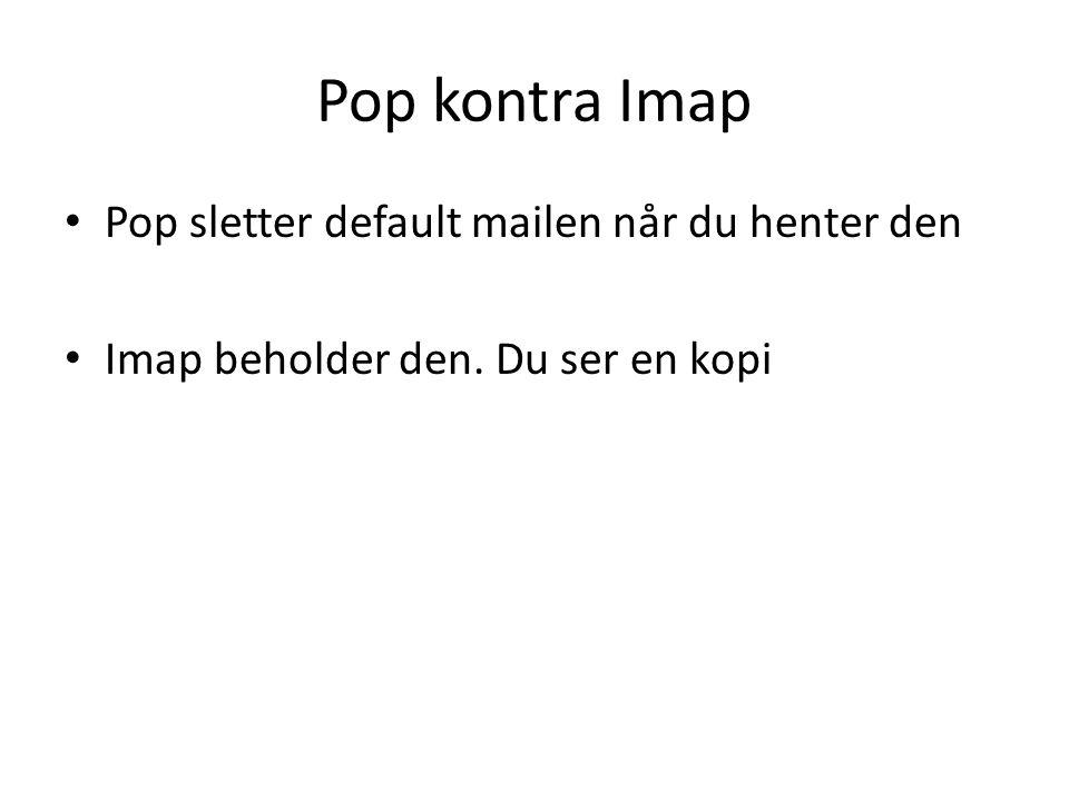 Pop kontra Imap • Pop sletter default mailen når du henter den • Imap beholder den. Du ser en kopi