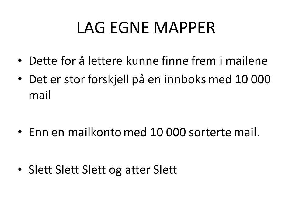 LAG EGNE MAPPER • Dette for å lettere kunne finne frem i mailene • Det er stor forskjell på en innboks med 10 000 mail • Enn en mailkonto med 10 000 sorterte mail.
