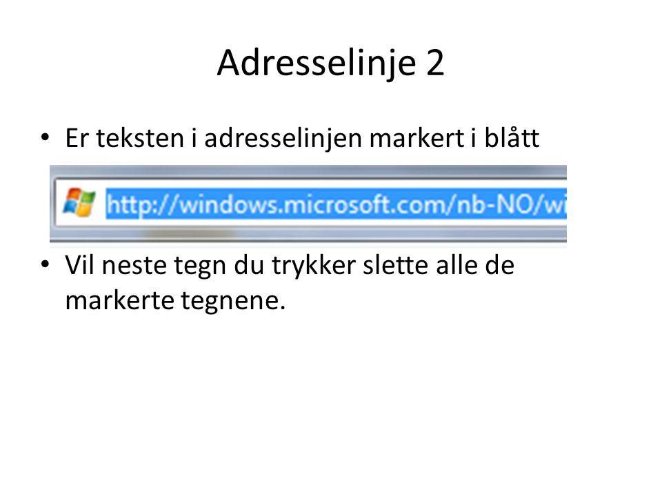 Adresselinje 2 • Er teksten i adresselinjen markert i blått • Vil neste tegn du trykker slette alle de markerte tegnene.