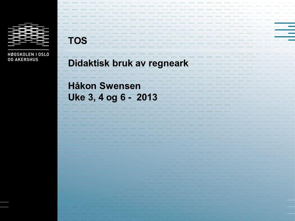 TOS Didaktisk bruk av regneark Håkon Swensen Uke 3, 4 og 6 - 2013