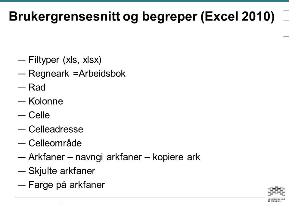 Brukergrensesnitt og begreper (Excel 2010) — Filtyper (xls, xlsx) — Regneark =Arbeidsbok — Rad — Kolonne — Celle — Celleadresse — Celleområde — Arkfan