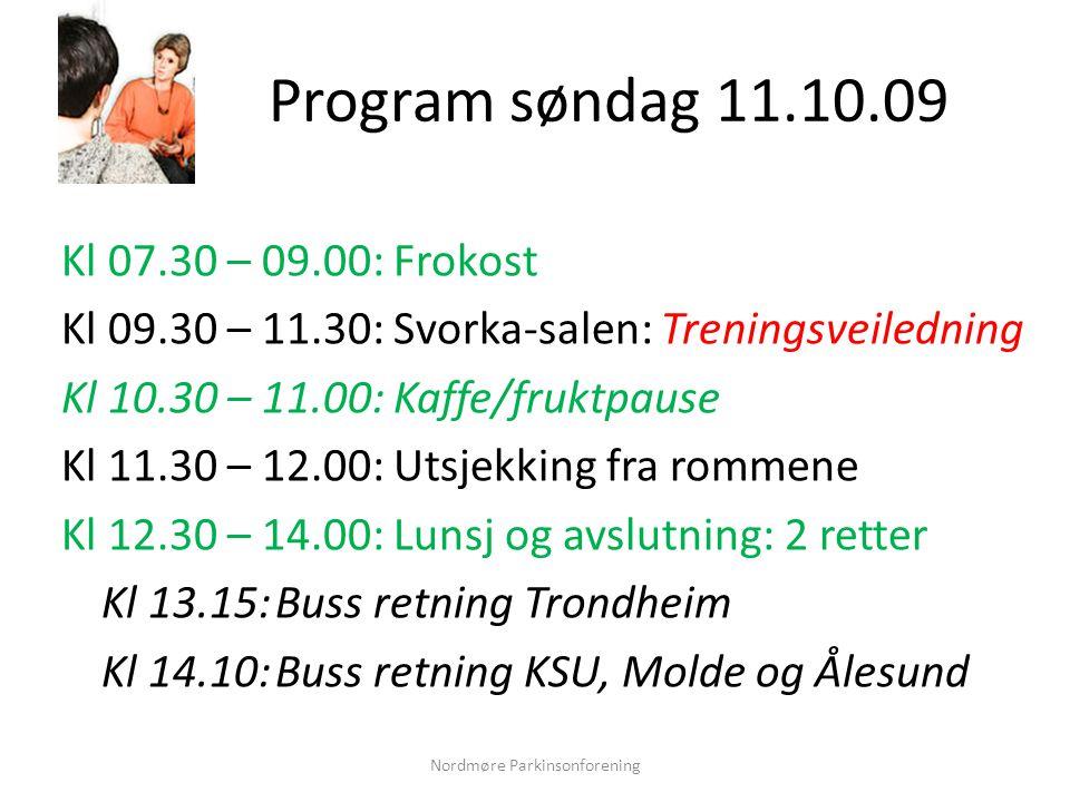 Program søndag 11.10.09 Kl 07.30 – 09.00: Frokost Kl 09.30 – 11.30: Svorka-salen: Treningsveiledning Kl 10.30 – 11.00: Kaffe/fruktpause Kl 11.30 – 12.00: Utsjekking fra rommene Kl 12.30 – 14.00: Lunsj og avslutning: 2 retter Kl 13.15:Buss retning Trondheim Kl 14.10:Buss retning KSU, Molde og Ålesund Nordmøre Parkinsonforening