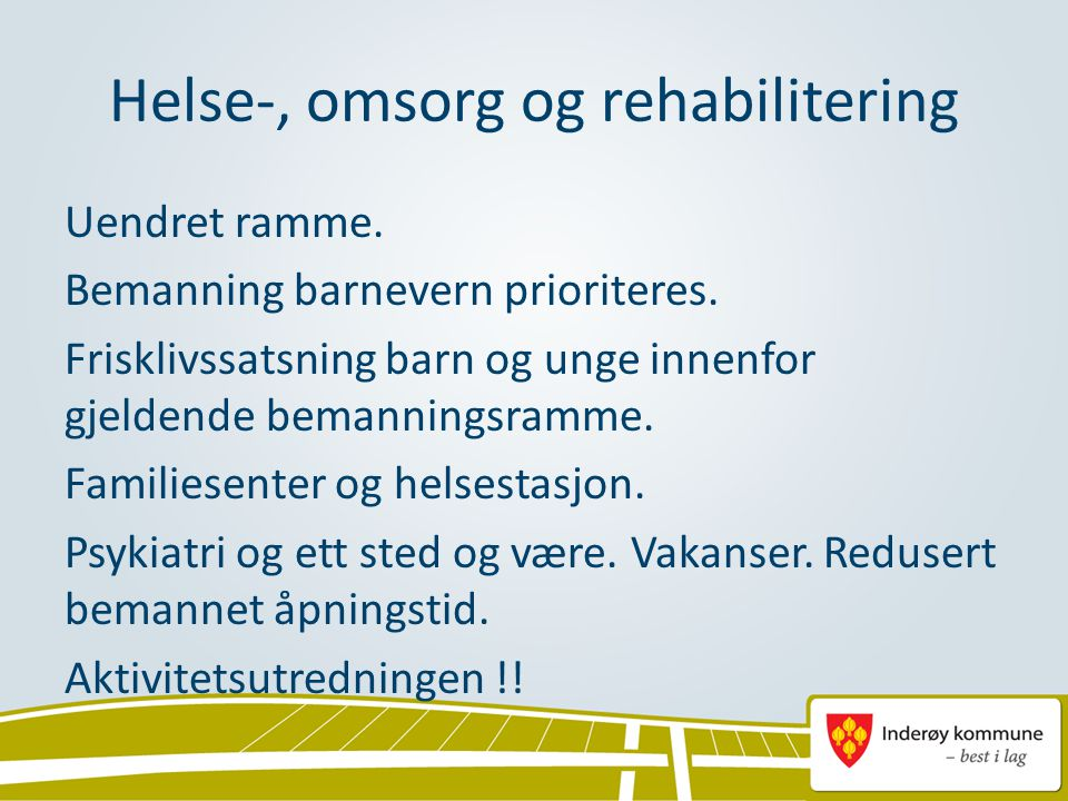 Helse-, omsorg og rehabilitering Uendret ramme. Bemanning barnevern prioriteres. Frisklivssatsning barn og unge innenfor gjeldende bemanningsramme. Fa