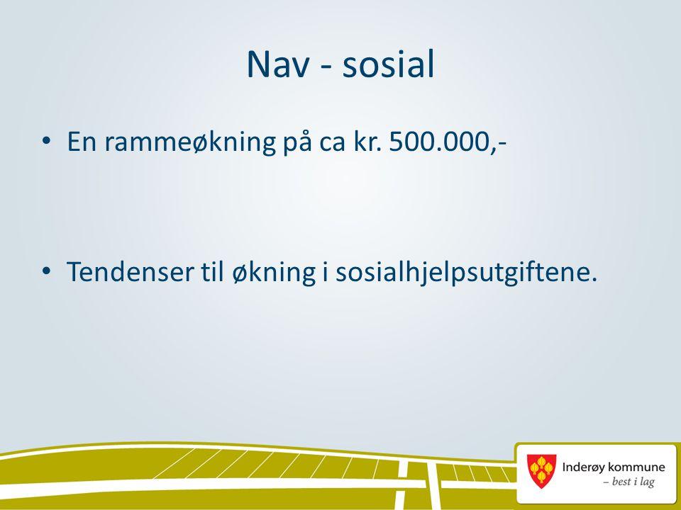 Nav - sosial • En rammeøkning på ca kr. 500.000,- • Tendenser til økning i sosialhjelpsutgiftene.