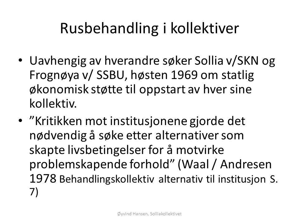 Øyvind Hansen, Solliakollektivet Flere resultater •Hiimsmoen: 53% er ute av misbruk (Lone 2003) •Frankmo: 56,8% er rusfrie 5 år etter (Rokkan, Brandsberg-Dahl 2003) •Skjerfheim: 15 av 22 ungdommer 68%, innskrevet fra 1997 – 2001 er rusfrie 1 – 5 år etter.