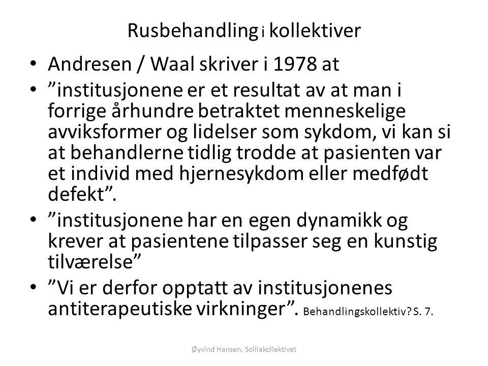 """Øyvind Hansen, Solliakollektivet Rusbehandling i kollektiver • Andresen / Waal skriver i 1978 at • """"institusjonene er et resultat av at man i forrige"""