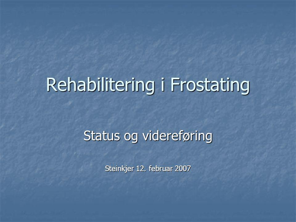 Rehabilitering i Frostating Status og videreføring Steinkjer 12. februar 2007