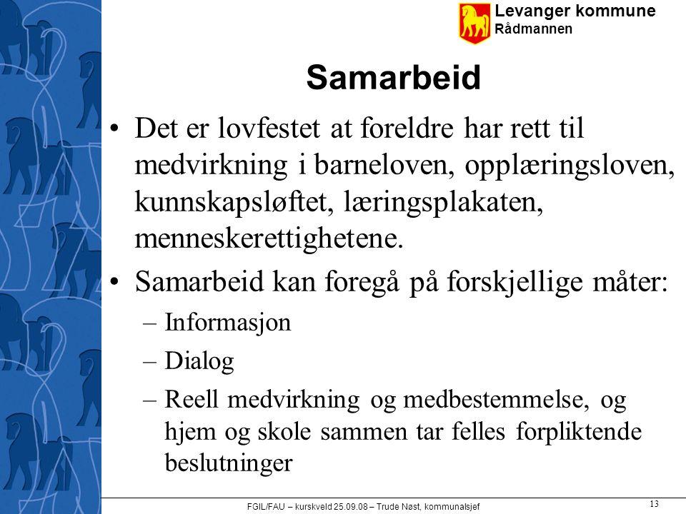 Levanger kommune Rådmannen FGIL/FAU – kurskveld 25.09.08 – Trude Nøst, kommunalsjef 13 Samarbeid •Det er lovfestet at foreldre har rett til medvirknin