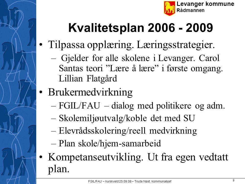 Levanger kommune Rådmannen FGIL/FAU – kurskveld 25.09.08 – Trude Nøst, kommunalsjef 9 Kvalitetsplan 2006 - 2009 •Tilpassa opplæring. Læringsstrategier