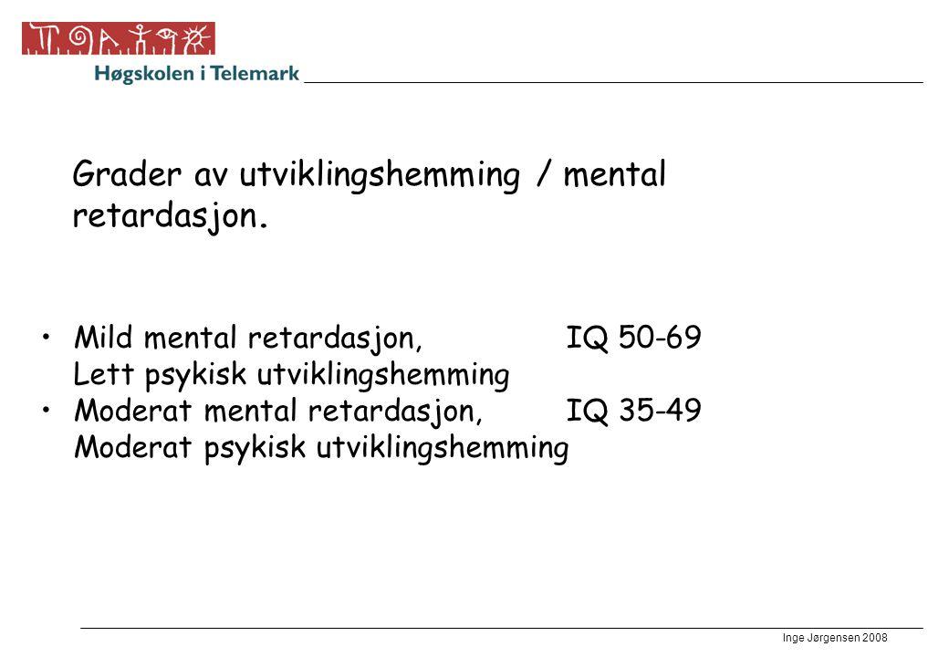 Inge Jørgensen 2008 Grader av utviklingshemming / mental retardasjon. •Mild mental retardasjon,IQ 50-69 Lett psykisk utviklingshemming •Moderat mental