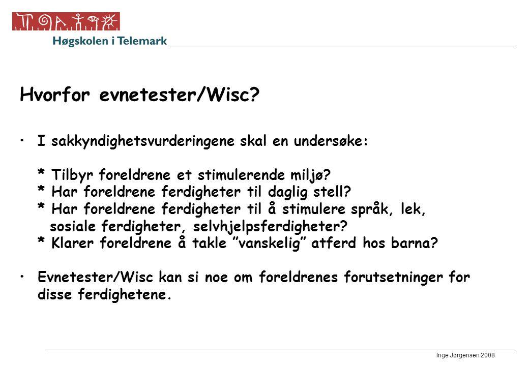Inge Jørgensen 2008 Hvorfor evnetester/Wisc? •I sakkyndighetsvurderingene skal en undersøke: * Tilbyr foreldrene et stimulerende miljø? * Har foreldre
