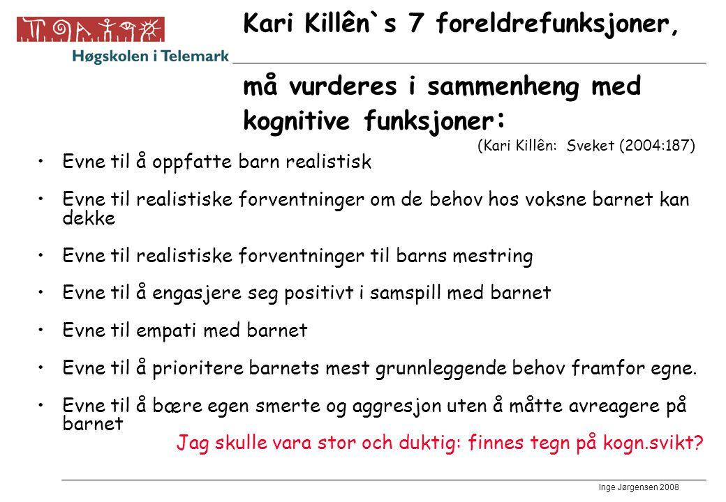 Inge Jørgensen 2008 Kari Killên`s 7 foreldrefunksjoner, må vurderes i sammenheng med kognitive funksjoner : (Kari Killên: Sveket (2004:187) •Evne til