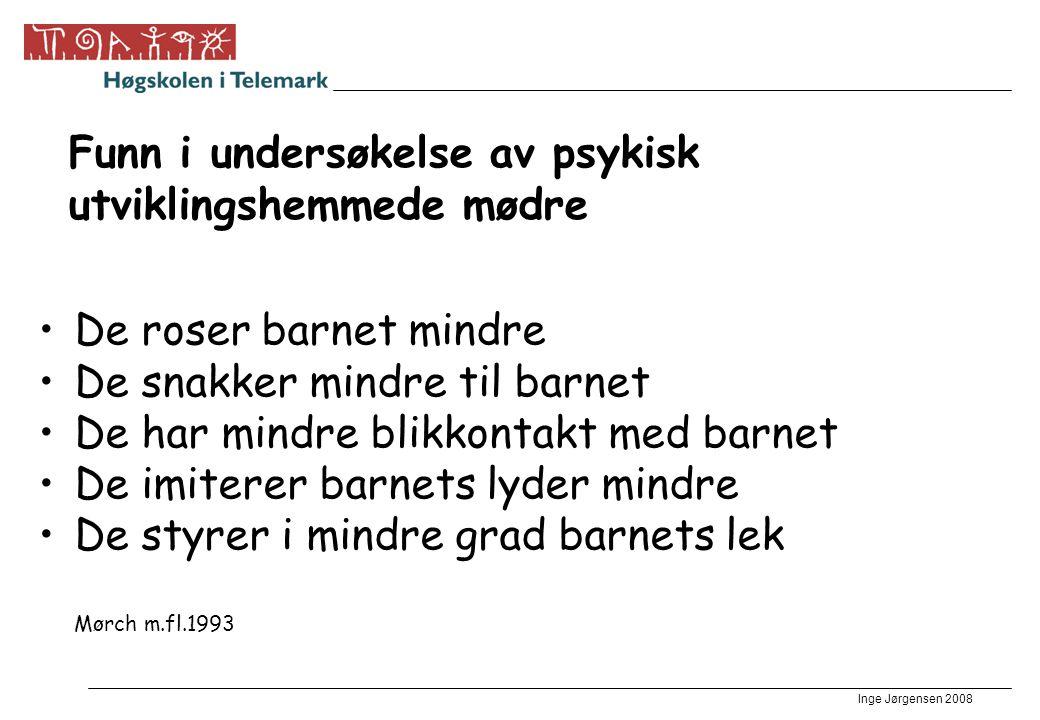 Inge Jørgensen 2008 Funn i undersøkelse av psykisk utviklingshemmede mødre •De roser barnet mindre •De snakker mindre til barnet •De har mindre blikko
