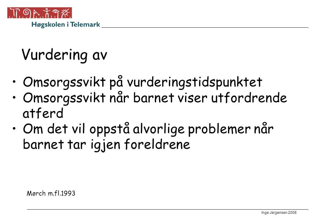 Inge Jørgensen 2008 Vurdering av •Omsorgssvikt på vurderingstidspunktet •Omsorgssvikt når barnet viser utfordrende atferd •Om det vil oppstå alvorlige