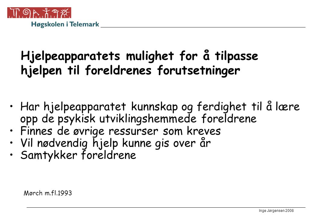 Inge Jørgensen 2008 Hjelpeapparatets mulighet for å tilpasse hjelpen til foreldrenes forutsetninger •Har hjelpeapparatet kunnskap og ferdighet til å l