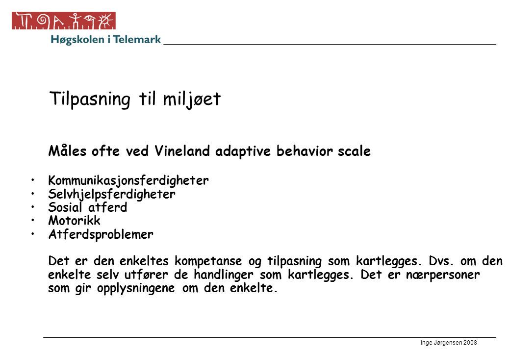 Inge Jørgensen 2008 Tilpasning til miljøet Måles ofte ved Vineland adaptive behavior scale •Kommunikasjonsferdigheter •Selvhjelpsferdigheter •Sosial a